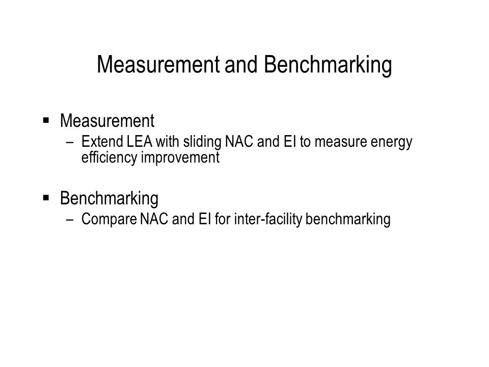Measurement and Benchmarking  Measurement –Extend LEA with sliding NAC and EI to measure energy efficiency improvement  Benchmarking –Compare NAC and EI for inter-facility benchmarking