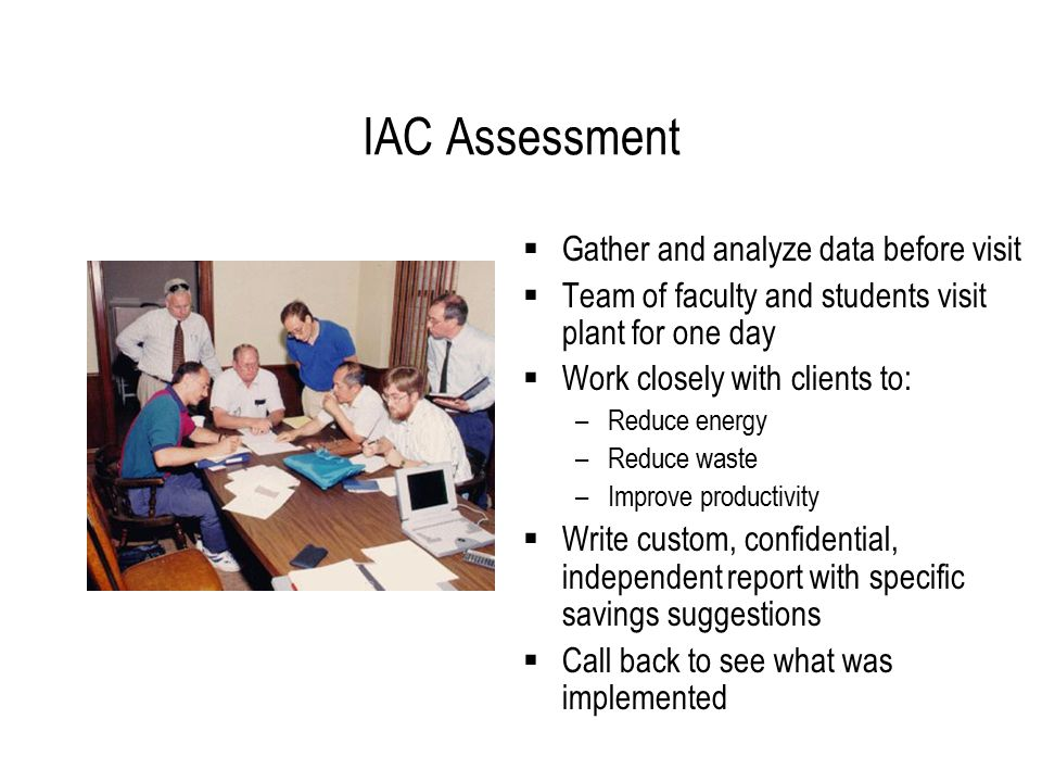 IAC Assessment  Gather and analyze data before visit  Team of faculty and students visit plant for one day  Work closely with clients to: –Reduce energy –Reduce waste –Improve productivity  Write custom, confidential, independent report with specific savings suggestions  Call back to see what was implemented