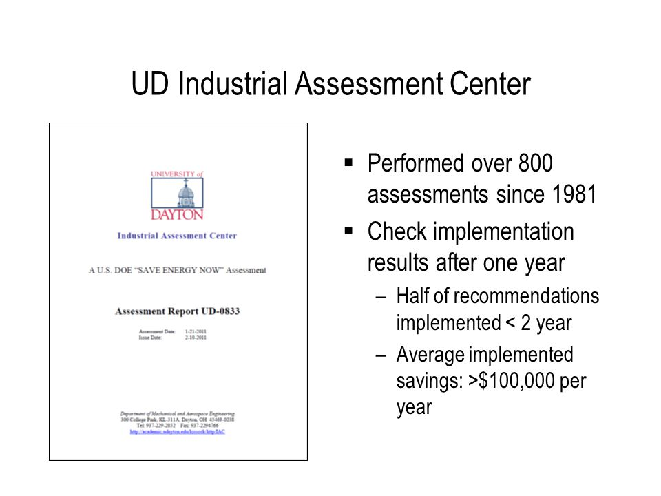 UD-IAC Energy Assessment Approach  Develop Baseline –Billing analysis: how energy is priced –Energy balance: where energy is used –Lean energy analysis: why energy use changes  Identify and Quantify Savings Opportunities –Integrated Systems and Principals Approach to Identifying Savings Consider relevant energy systems (elect, lights, motors, fluid flow, compressed air, steam, process heating and cooling, HVAC) Apply principals of energy efficiency (inside out, control efficiency, counter flow, etc.) –Use engineering fundamentals and fundamental-based software to quantify savings  Measure and Benchmark –Measurement: extend LEA with sliding NAC and EI to measure energy efficiency improvement –Benchmarking: compare NAC and EI for inter-facility benchmarking