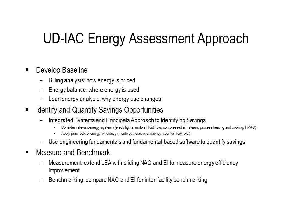 UD-IAC Energy Assessment Approach  Develop Baseline –Billing analysis: how energy is priced –Energy balance: where energy is used –Lean energy analys