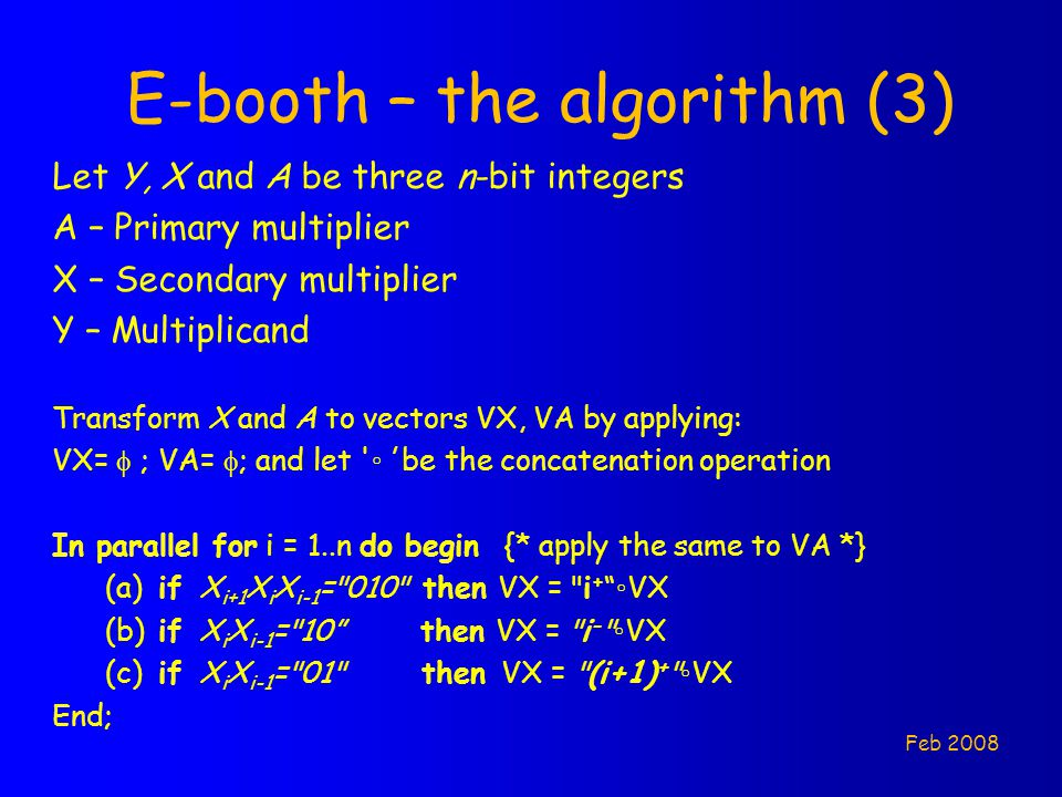 E-booth – the algorithm (3) Let Y, X and A be three n-bit integers A – Primary multiplier X – Secondary multiplier Y – Multiplicand Transform X and A to vectors VX, VA by applying: VX=  ; VA=  ; and let ◦ be the concatenation operation In parallel for i = 1..n do begin {* apply the same to VA *} (a)if X i+1 X i X i-1 = 010 then VX = i + ◦VX (b)if X i X i-1 = 10 then VX = i - ◦VX (c)if X i X i-1 = 01 then VX = (i+1) + ◦VX End; Feb 2008