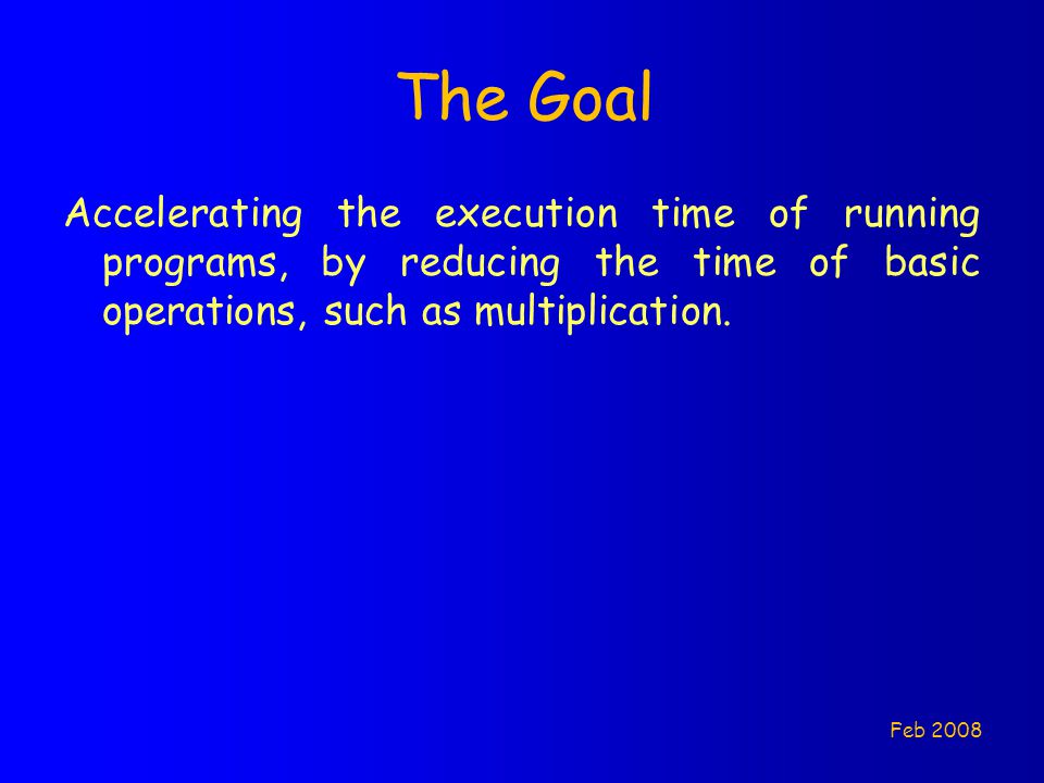 The Goal Accelerating the execution time of running programs, by reducing the time of basic operations, such as multiplication.