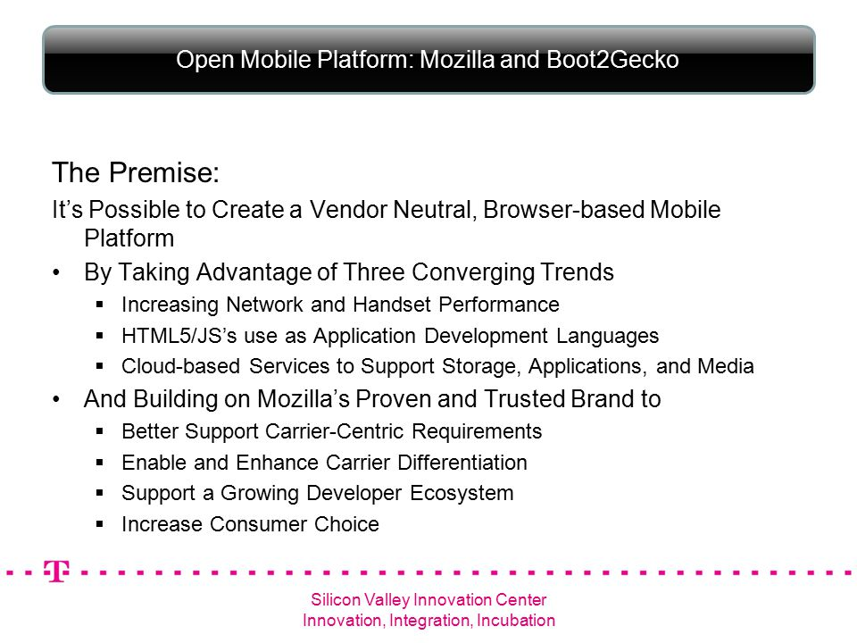 Open Mobile Platform: Mozilla and Boot2Gecko The Premise: It's Possible to Create a Vendor Neutral, Browser-based Mobile Platform By Taking Advantage of Three Converging Trends  Increasing Network and Handset Performance  HTML5/JS's use as Application Development Languages  Cloud-based Services to Support Storage, Applications, and Media And Building on Mozilla's Proven and Trusted Brand to  Better Support Carrier-Centric Requirements  Enable and Enhance Carrier Differentiation  Support a Growing Developer Ecosystem  Increase Consumer Choice Silicon Valley Innovation Center Innovation, Integration, Incubation