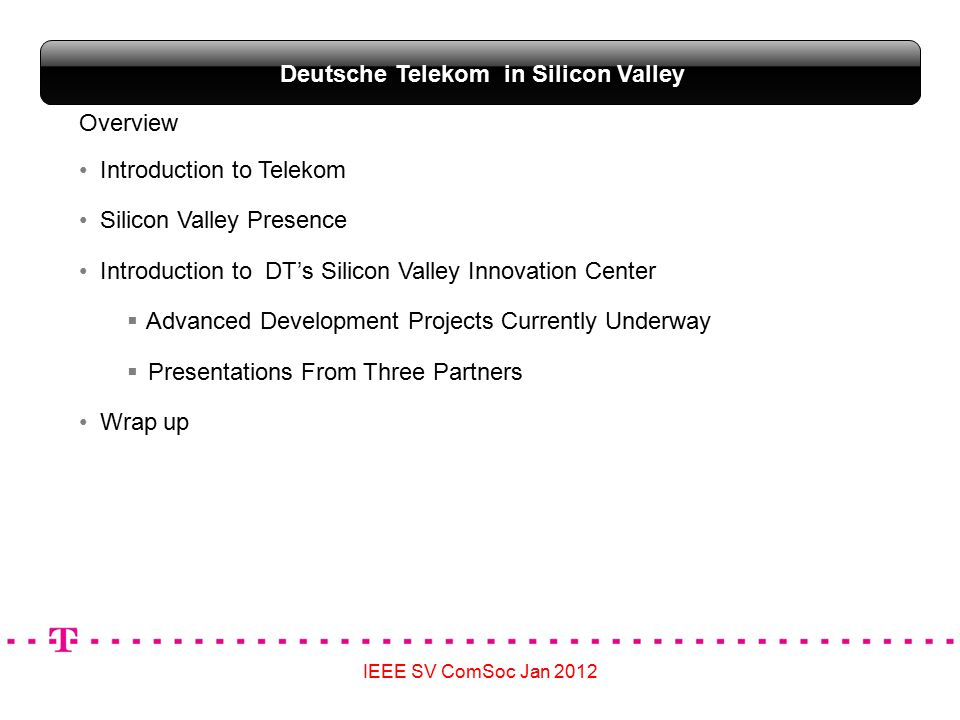 IEEE SV ComSoc Jan 2012 Deutsche Telekom in Silicon Valley Overview Introduction to Telekom Silicon Valley Presence Introduction to DT's Silicon Valley Innovation Center  Advanced Development Projects Currently Underway  Presentations From Three Partners Wrap up
