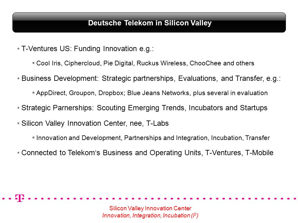 T-Ventures US: Funding Innovation e.g.:  Cool Iris, Ciphercloud, Pie Digital, Ruckus Wireless, ChooChee and others Business Development: Strategic partnerships, Evaluations, and Transfer, e.g.:  AppDirect, Groupon, Dropbox; Blue Jeans Networks, plus several in evaluation Strategic Parnerships: Scouting Emerging Trends, Incubators and Startups Silicon Valley Innovation Center, nee, T-Labs  Innovation and Development, Partnerships and Integration, Incubation, Transfer Connected to Telekom's Business and Operating Units, T-Ventures, T-Mobile Deutsche Telekom in Silicon Valley Silicon Valley Innovation Center Innovation, Integration, Incubation (I 3 )