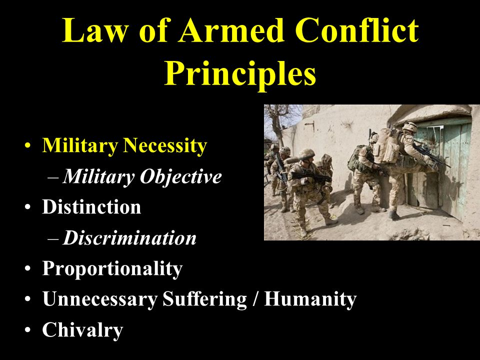 Law of Armed Conflict Principles Military Necessity – –Military Objective Distinction – –Discrimination Proportionality Unnecessary Suffering / Humanity Chivalry