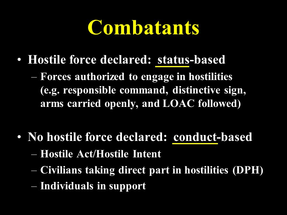 Combatants Hostile force declared: status-based – –Forces authorized to engage in hostilities (e.g.