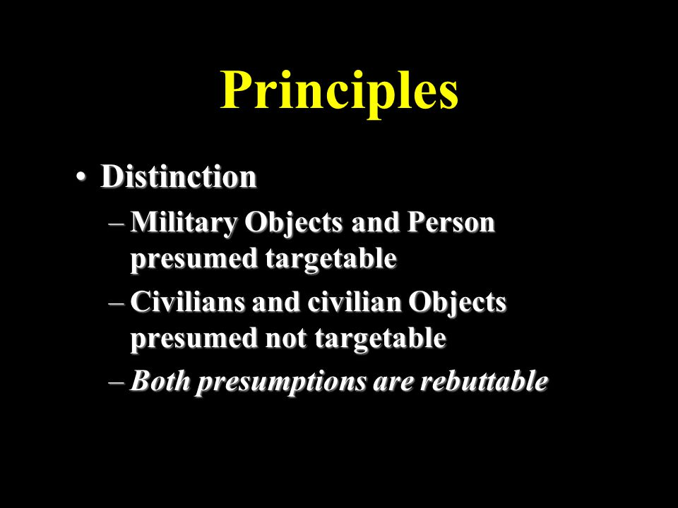 Principles DistinctionDistinction –Military Objects and Person presumed targetable –Civilians and civilian Objects presumed not targetable –Both presumptions are rebuttable