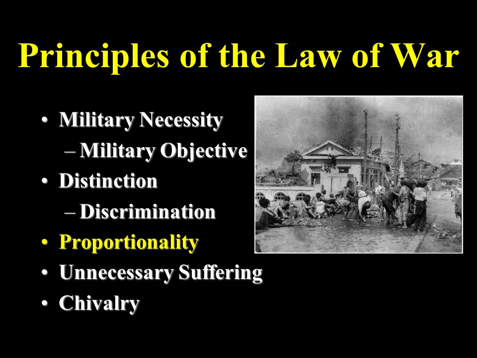 Principles of the Law of War Military NecessityMilitary Necessity –Military Objective DistinctionDistinction –Discrimination ProportionalityProportionality Unnecessary SufferingUnnecessary Suffering ChivalryChivalry