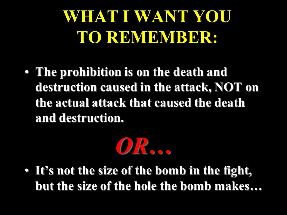 WHAT I WANT YOU TO REMEMBER: The prohibition is on the death and destruction caused in the attack, NOT on the actual attack that caused the death and destruction.The prohibition is on the death and destruction caused in the attack, NOT on the actual attack that caused the death and destruction.OR… It's not the size of the bomb in the fight, but the size of the hole the bomb makes…It's not the size of the bomb in the fight, but the size of the hole the bomb makes…