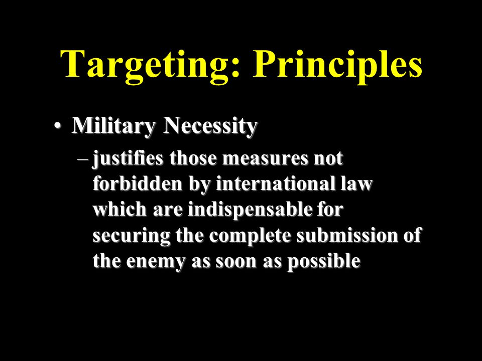 Targeting: Principles Military NecessityMilitary Necessity –justifies those measures not forbidden by international law which are indispensable for securing the complete submission of the enemy as soon as possible