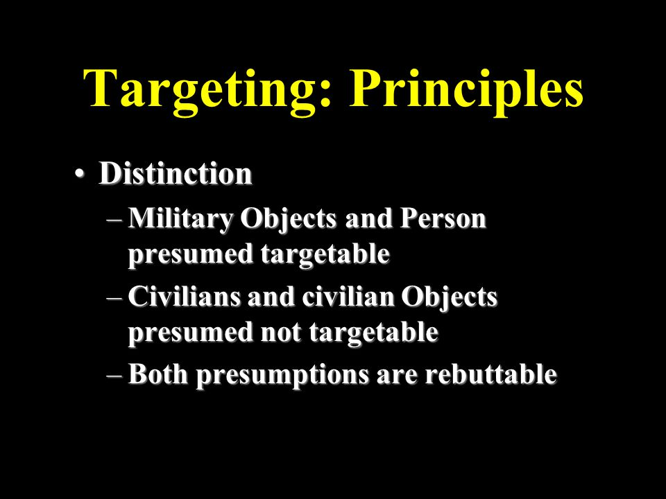 Targeting: Principles DistinctionDistinction –Military Objects and Person presumed targetable –Civilians and civilian Objects presumed not targetable –Both presumptions are rebuttable