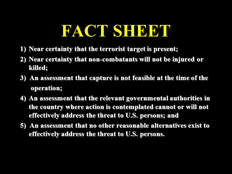 FACT SHEET 1)Near certainty that the terrorist target is present; 2)Near certainty that non-combatants will not be injured or killed; 3) An assessment that capture is not feasible at the time of the operation; operation; 4)An assessment that the relevant governmental authorities in the country where action is contemplated cannot or will not effectively address the threat to U.S.