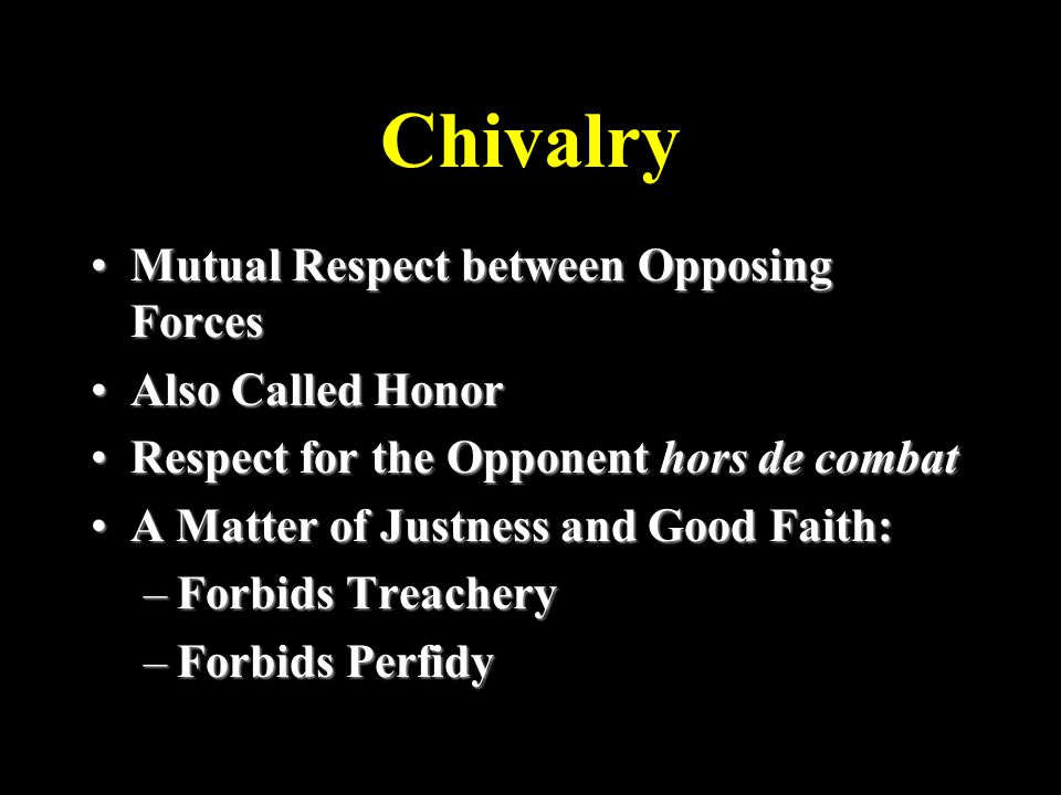 Chivalry Mutual Respect between Opposing ForcesMutual Respect between Opposing Forces Also Called HonorAlso Called Honor Respect for the Opponent hors de combatRespect for the Opponent hors de combat A Matter of Justness and Good Faith:A Matter of Justness and Good Faith: –Forbids Treachery –Forbids Perfidy