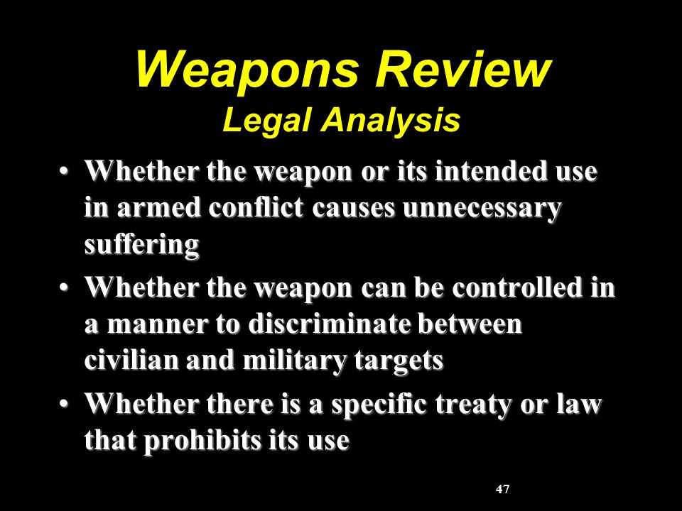 47 Weapons Review Legal Analysis Whether the weapon or its intended use in armed conflict causes unnecessary sufferingWhether the weapon or its intended use in armed conflict causes unnecessary suffering Whether the weapon can be controlled in a manner to discriminate between civilian and military targetsWhether the weapon can be controlled in a manner to discriminate between civilian and military targets Whether there is a specific treaty or law that prohibits its useWhether there is a specific treaty or law that prohibits its use