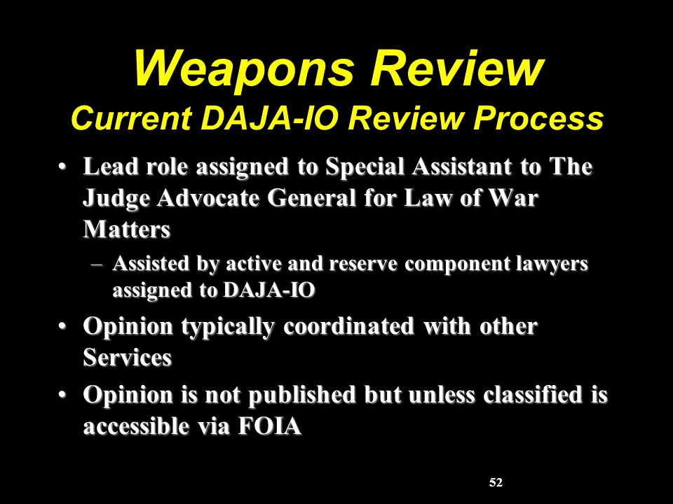 52 Weapons Review Current DAJA-IO Review Process Lead role assigned to Special Assistant to The Judge Advocate General for Law of War MattersLead role assigned to Special Assistant to The Judge Advocate General for Law of War Matters –Assisted by active and reserve component lawyers assigned to DAJA-IO Opinion typically coordinated with other ServicesOpinion typically coordinated with other Services Opinion is not published but unless classified is accessible via FOIAOpinion is not published but unless classified is accessible via FOIA