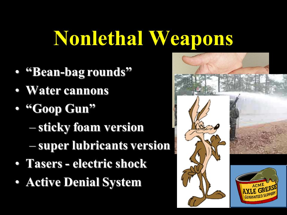 Nonlethal Weapons Bean-bag rounds Bean-bag rounds Water cannonsWater cannons Goop Gun Goop Gun –sticky foam version –super lubricants version Tasers - electric shockTasers - electric shock Active Denial SystemActive Denial System