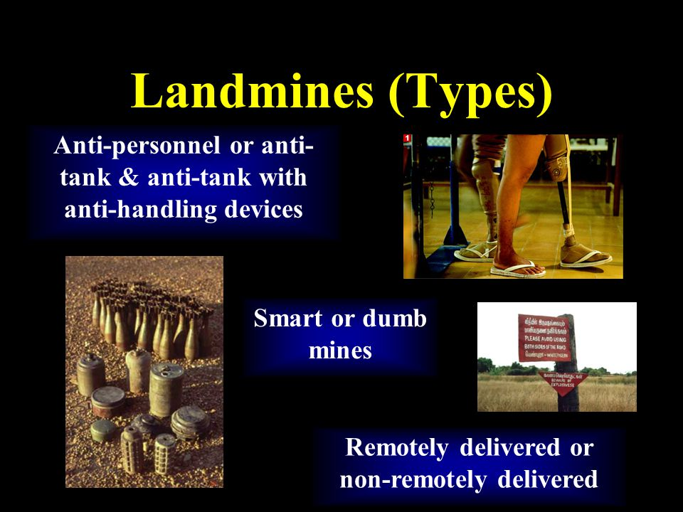 Landmines (Types) Anti-personnel or anti- tank & anti-tank with anti-handling devices Remotely delivered or non-remotely delivered Smart or dumb mines