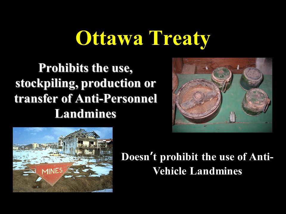 Ottawa Treaty Prohibits the use, stockpiling, production or transfer of Anti-Personnel Landmines Doesn't prohibit the use of Anti- Vehicle Landmines