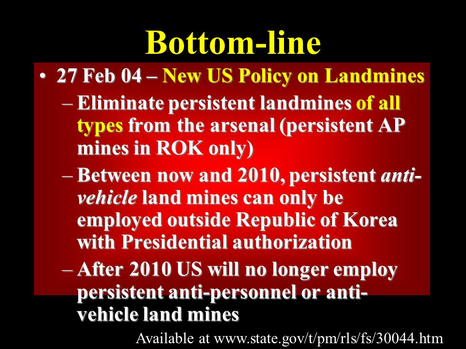 Bottom-line 27 Feb 04 – New US Policy on Landmines27 Feb 04 – New US Policy on Landmines –Eliminate persistent landmines of all types from the arsenal (persistent AP mines in ROK only) –Between now and 2010, persistent anti- vehicle land mines can only be employed outside Republic of Korea with Presidential authorization –After 2010 US will no longer employ persistent anti-personnel or anti- vehicle land mines Available at www.state.gov/t/pm/rls/fs/30044.htm
