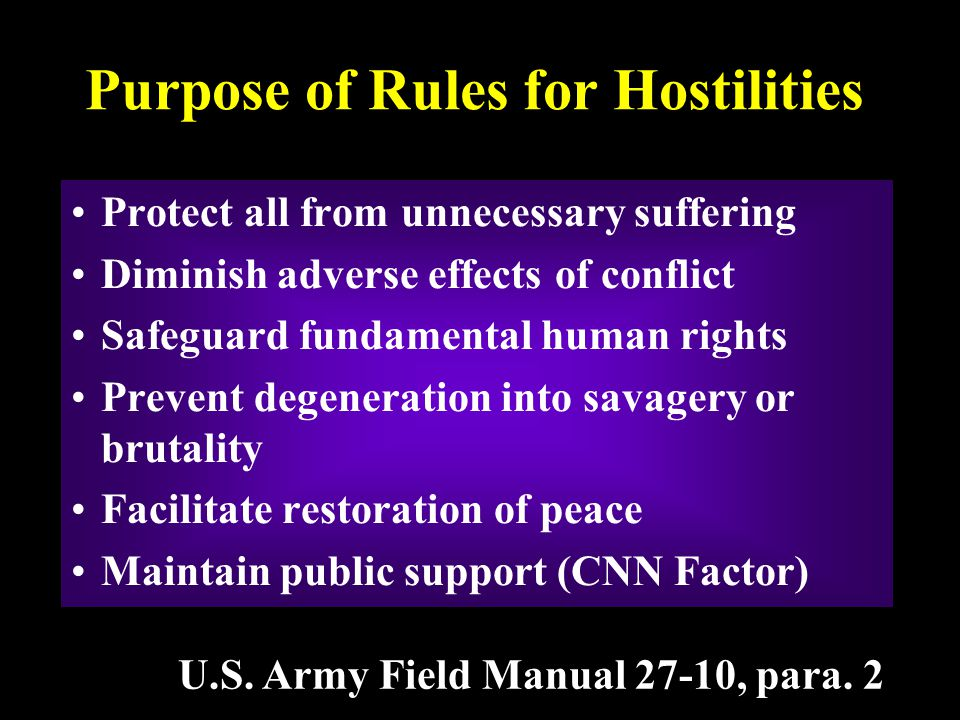 Purpose of Rules for Hostilities Protect all from unnecessary suffering Diminish adverse effects of conflict Safeguard fundamental human rights Prevent degeneration into savagery or brutality Facilitate restoration of peace Maintain public support (CNN Factor) U.S.