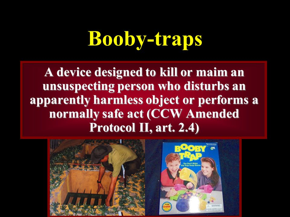 Booby-traps A device designed to kill or maim an unsuspecting person who disturbs an apparently harmless object or performs a normally safe act (CCW Amended Protocol II, art.