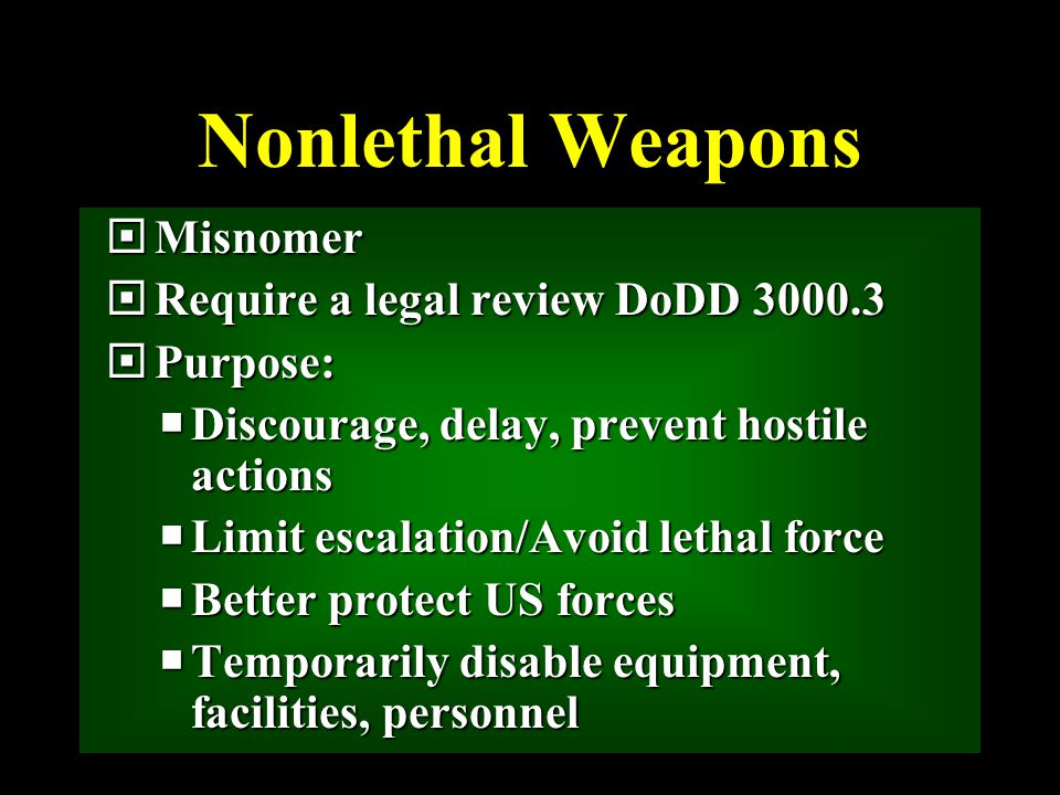 Nonlethal Weapons  Misnomer  Require a legal review DoDD 3000.3  Purpose:  Discourage, delay, prevent hostile actions  Limit escalation/Avoid lethal force  Better protect US forces  Temporarily disable equipment, facilities, personnel
