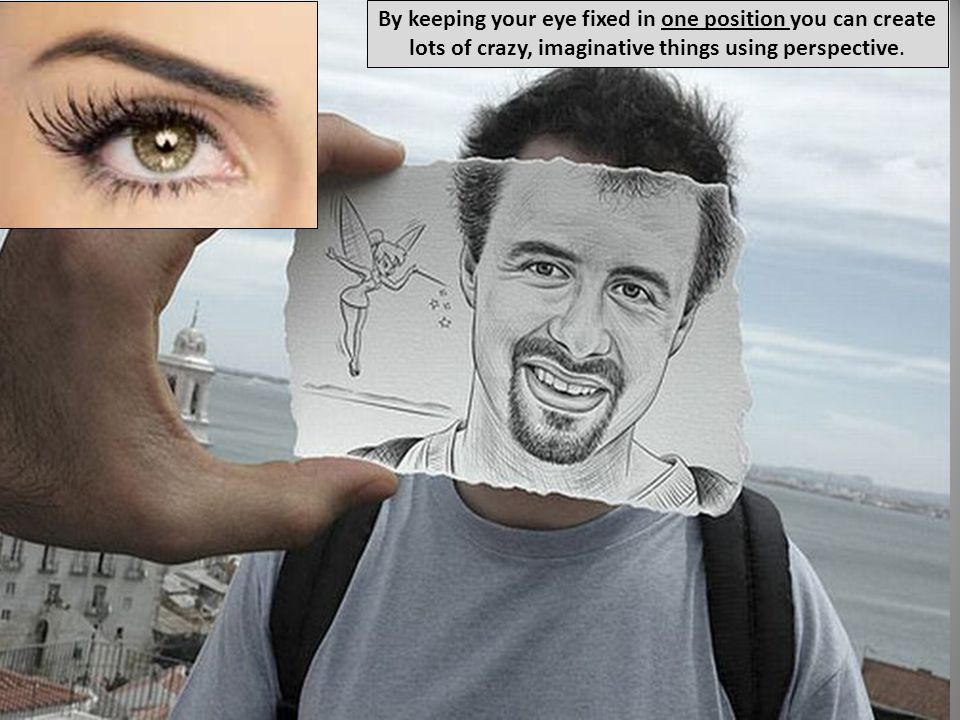By keeping your eye fixed in one position you can create lots of crazy, imaginative things using perspective.