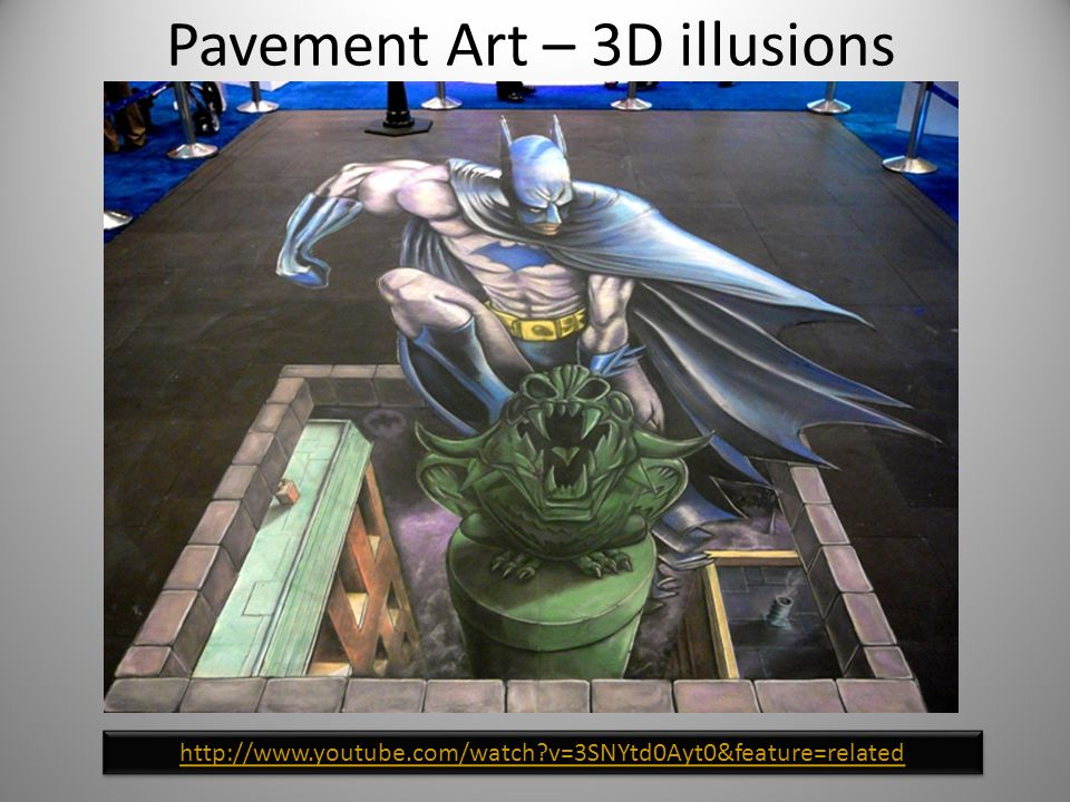 Pavement Art – 3D illusions http://www.youtube.com/watch?v=3SNYtd0Ayt0&feature=related