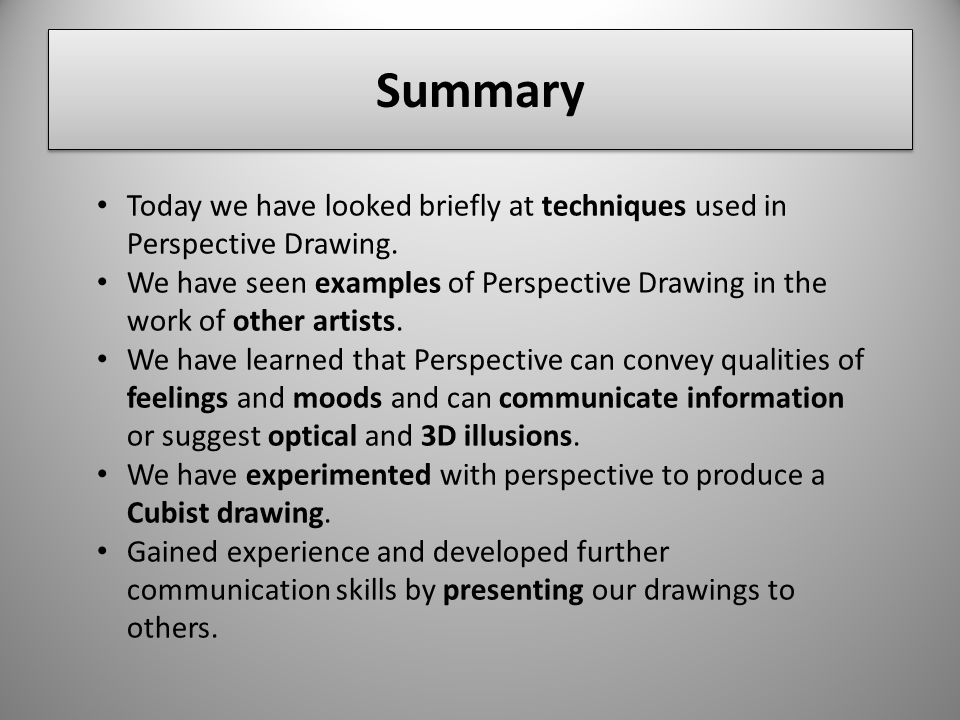 Summary Today we have looked briefly at techniques used in Perspective Drawing.