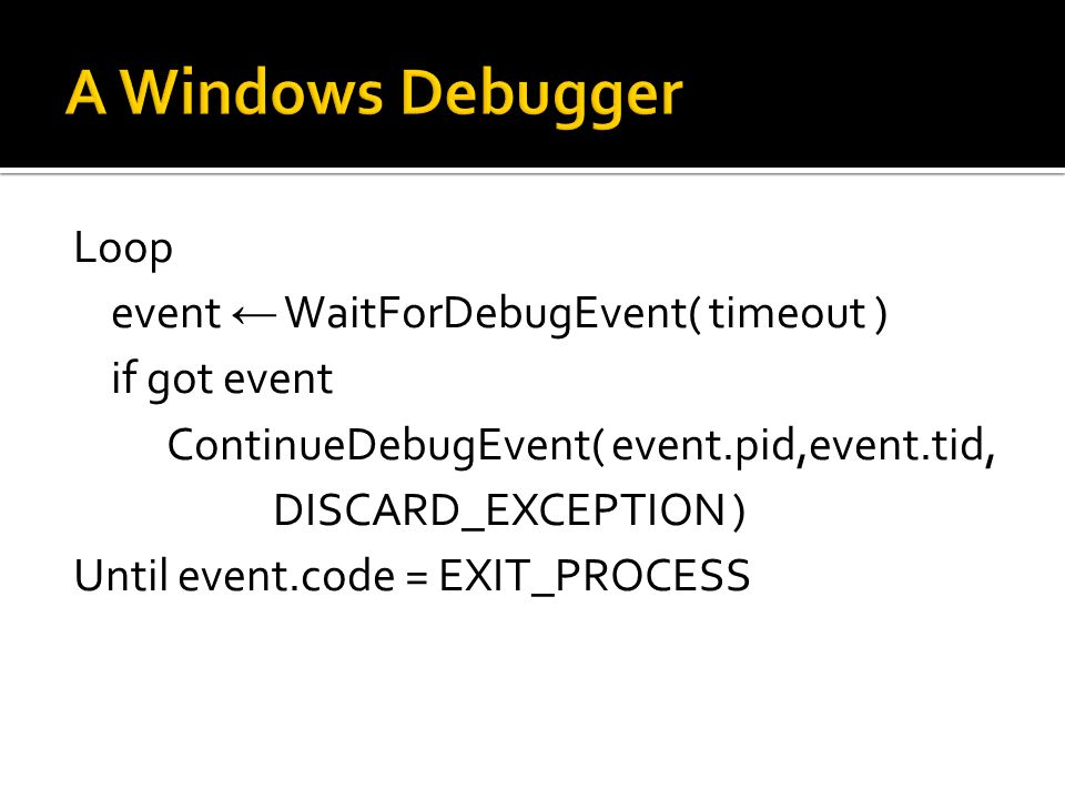 Loop event ← WaitForDebugEvent( timeout ) if got event ContinueDebugEvent( event.pid,event.tid, DISCARD_EXCEPTION ) Until event.code = EXIT_PROCESS