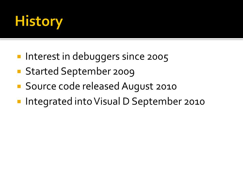  Interest in debuggers since 2005  Started September 2009  Source code released August 2010  Integrated into Visual D September 2010