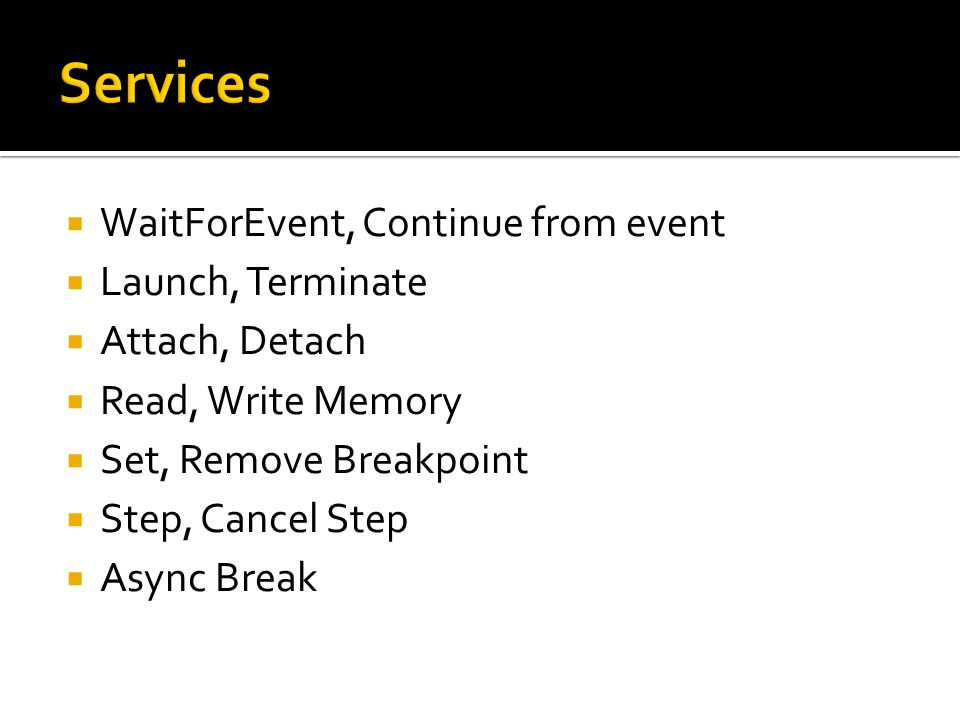  WaitForEvent, Continue from event  Launch, Terminate  Attach, Detach  Read, Write Memory  Set, Remove Breakpoint  Step, Cancel Step  Async Break