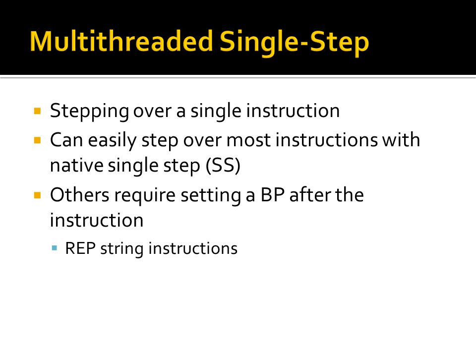  Stepping over a single instruction  Can easily step over most instructions with native single step (SS)  Others require setting a BP after the ins