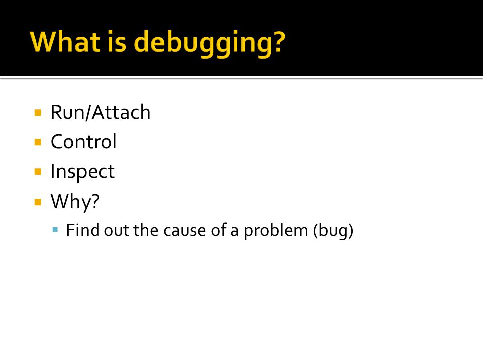  Run/Attach  Control  Inspect  Why?  Find out the cause of a problem (bug)