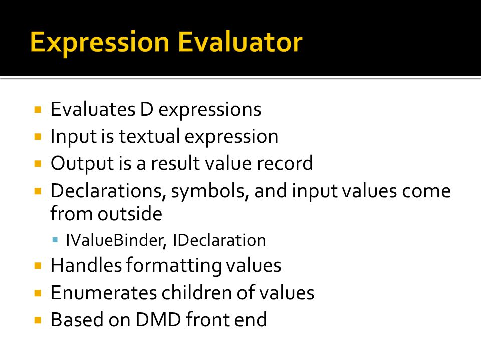  Evaluates D expressions  Input is textual expression  Output is a result value record  Declarations, symbols, and input values come from outside