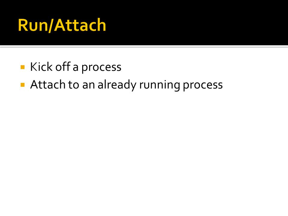  Kick off a process  Attach to an already running process