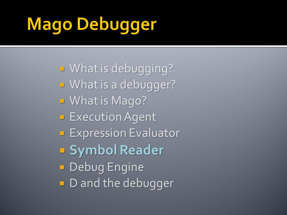  What is debugging?  What is a debugger?  What is Mago?  Execution Agent  Expression Evaluator  Symbol Reader  Debug Engine  D and the debugge