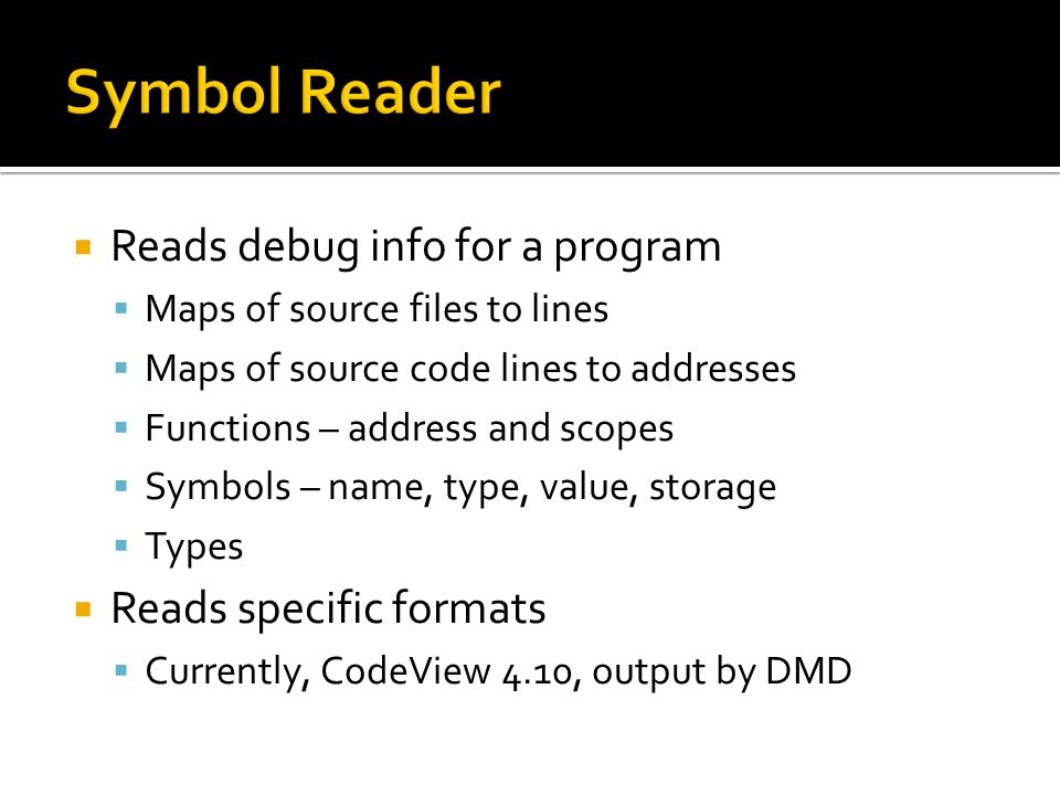  Reads debug info for a program  Maps of source files to lines  Maps of source code lines to addresses  Functions – address and scopes  Symbols – name, type, value, storage  Types  Reads specific formats  Currently, CodeView 4.10, output by DMD
