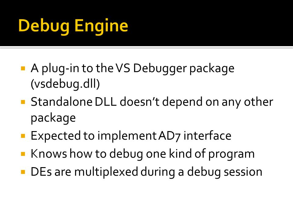  A plug-in to the VS Debugger package (vsdebug.dll)  Standalone DLL doesn't depend on any other package  Expected to implement AD7 interface  Know