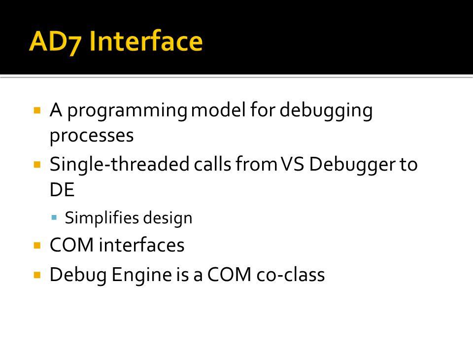  A programming model for debugging processes  Single-threaded calls from VS Debugger to DE  Simplifies design  COM interfaces  Debug Engine is a COM co-class