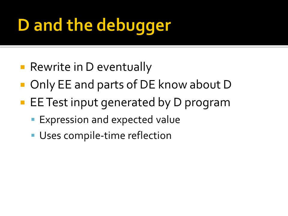  Rewrite in D eventually  Only EE and parts of DE know about D  EE Test input generated by D program  Expression and expected value  Uses compile-time reflection