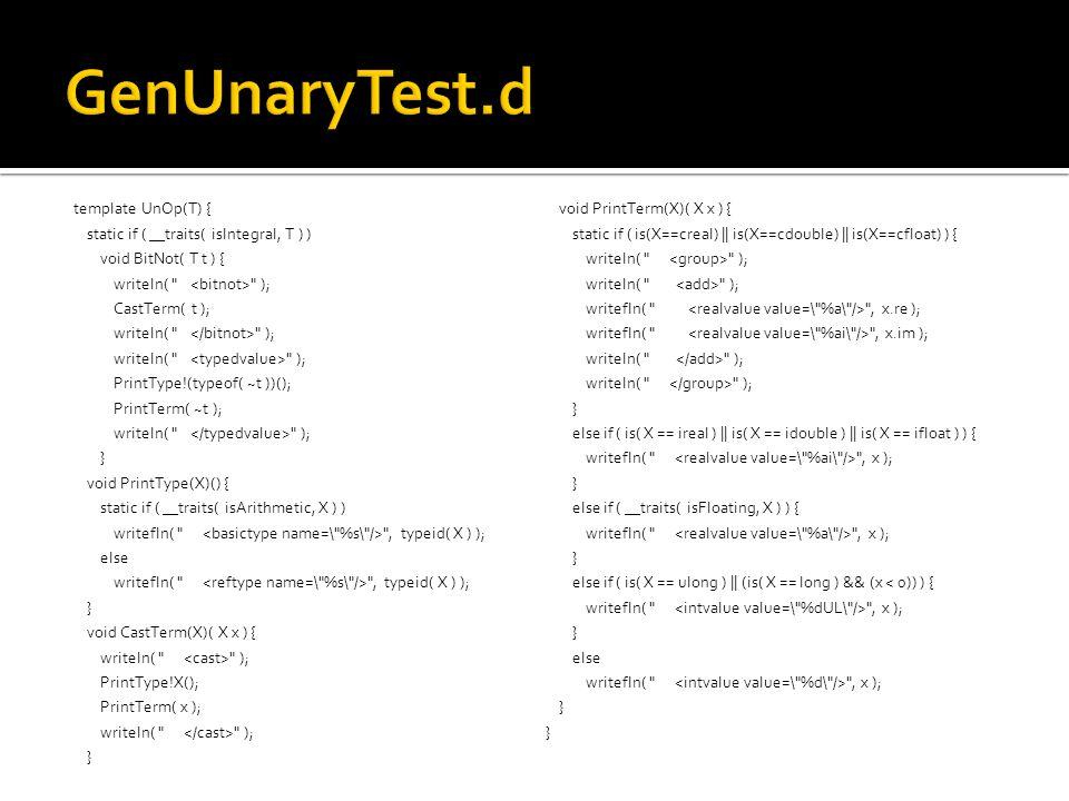 template UnOp(T) { static if ( __traits( isIntegral, T ) ) void BitNot( T t ) { writeln( ); CastTerm( t ); writeln( ); PrintType!(typeof( ~t ))(); PrintTerm( ~t ); writeln( ); } void PrintType(X)() { static if ( __traits( isArithmetic, X ) ) writefln( , typeid( X ) ); else writefln( , typeid( X ) ); } void CastTerm(X)( X x ) { writeln( ); PrintType!X(); PrintTerm( x ); writeln( ); } void PrintTerm(X)( X x ) { static if ( is(X==creal) || is(X==cdouble) || is(X==cfloat) ) { writeln( ); writefln( , x.re ); writefln( , x.im ); writeln( ); } else if ( is( X == ireal ) || is( X == idouble ) || is( X == ifloat ) ) { writefln( , x ); } else if ( __traits( isFloating, X ) ) { writefln( , x ); } else if ( is( X == ulong ) || (is( X == long ) && (x < 0)) ) { writefln( , x ); } else writefln( , x ); }