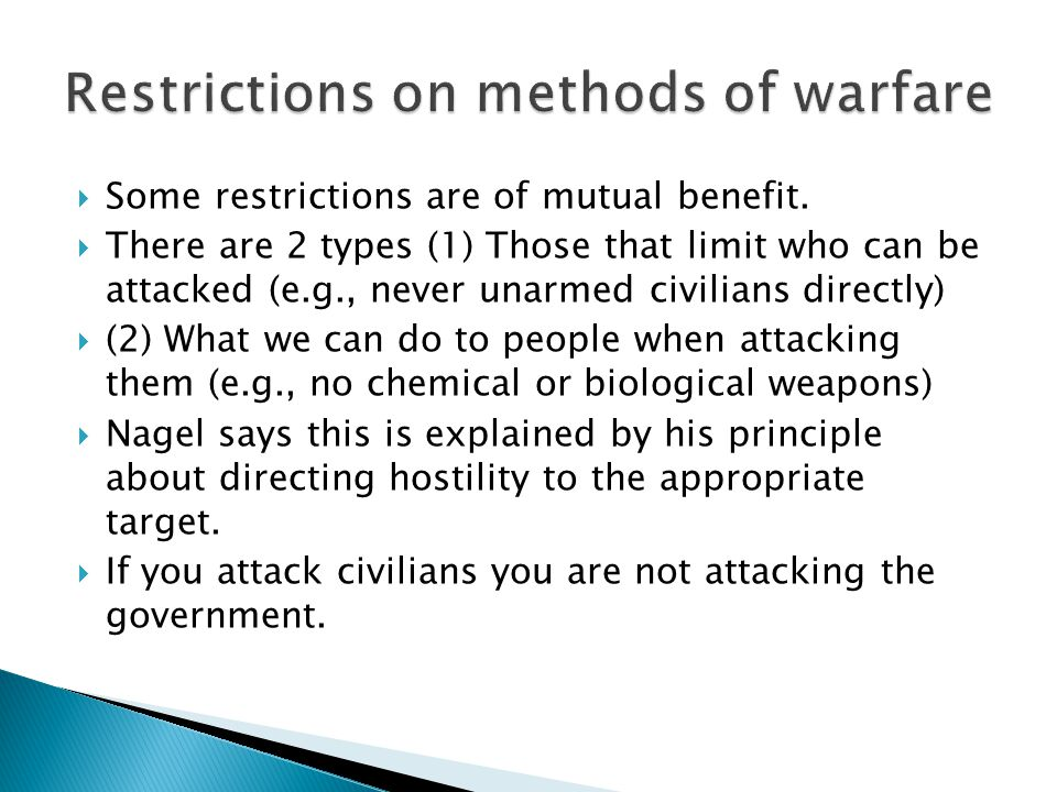  Some restrictions are of mutual benefit.  There are 2 types (1) Those that limit who can be attacked (e.g., never unarmed civilians directly)  (2)