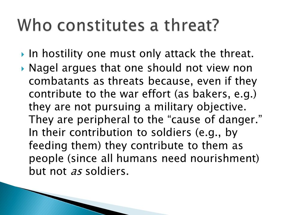  In hostility one must only attack the threat.  Nagel argues that one should not view non combatants as threats because, even if they contribute to