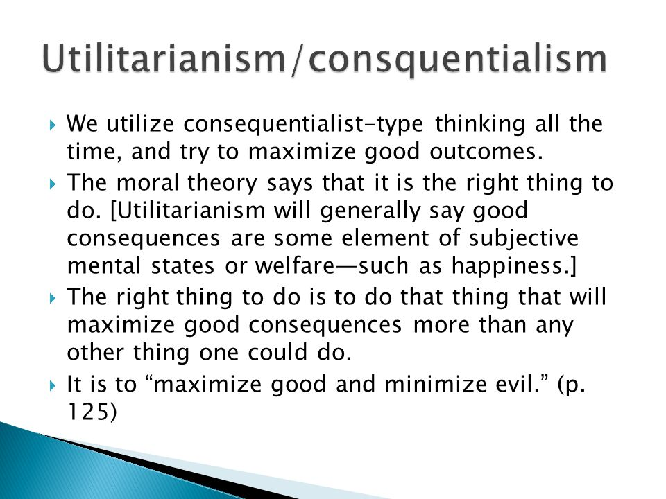  We utilize consequentialist-type thinking all the time, and try to maximize good outcomes.  The moral theory says that it is the right thing to do.