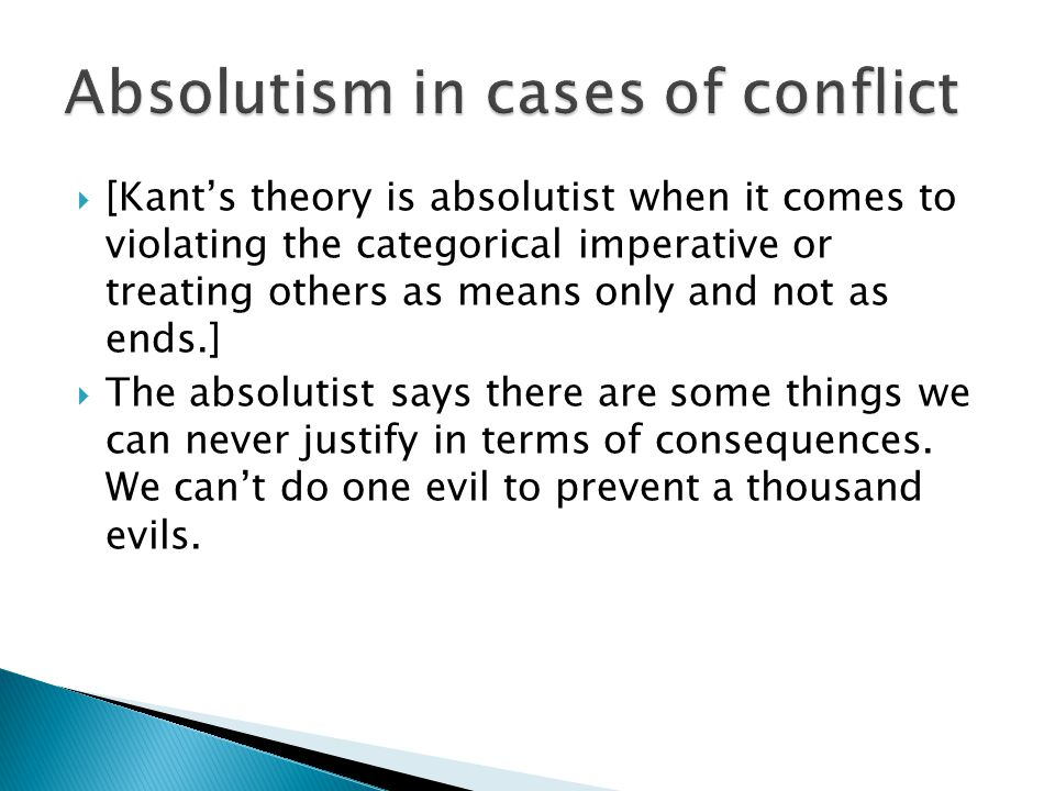  [Kant's theory is absolutist when it comes to violating the categorical imperative or treating others as means only and not as ends.]  The absolutist says there are some things we can never justify in terms of consequences.