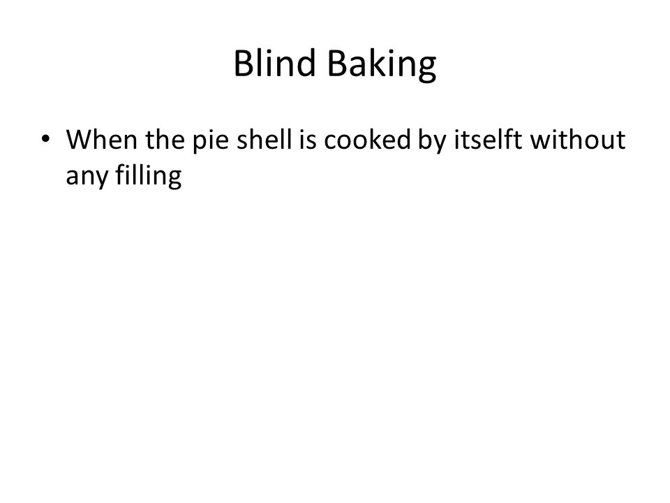 Blind Baking When the pie shell is cooked by itselft without any filling