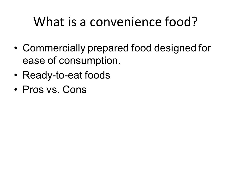 What is a convenience food? Commercially prepared food designed for ease of consumption. Ready-to-eat foods Pros vs. Cons