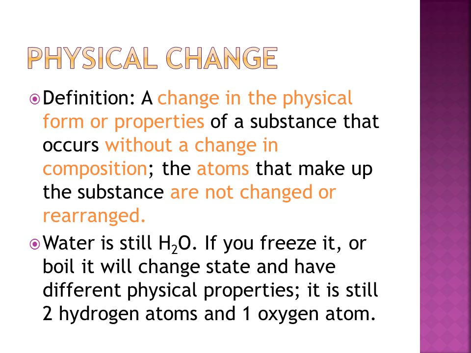  Definition: A change in the physical form or properties of a substance that occurs without a change in composition; the atoms that make up the substance are not changed or rearranged.